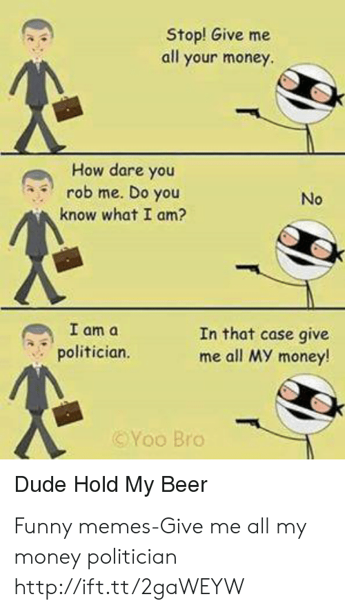 In That Case: Stop! Give me  all your money  How dare you  rob me. Do you  No  know what I am?  I am a  polifician.  In that case give  me all MY money!  ⓒYoo Bro  Dude Hold My Beer Funny memes-Give me all my money politician http://ift.tt/2gaWEYW