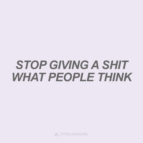 Shit, Think, and What: STOP GIVING A SHIT  WHAT PEOPLE THINK  @_TYPELIKEAGIRL