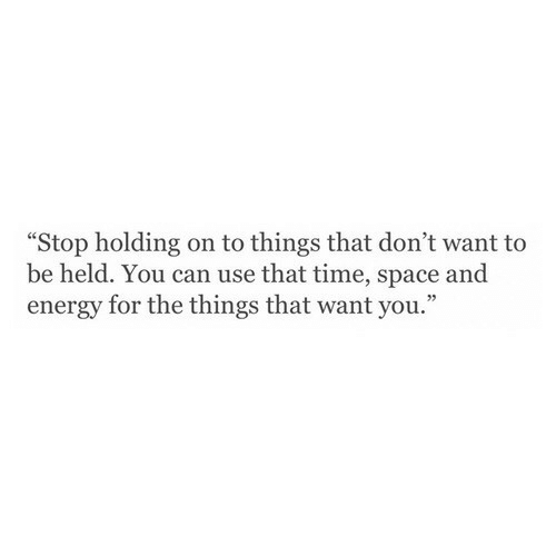 "Energy, Space, and Time: ""Stop holding on to things that don't want to  be held. You can use that time, space and  energy for the things that want you."""