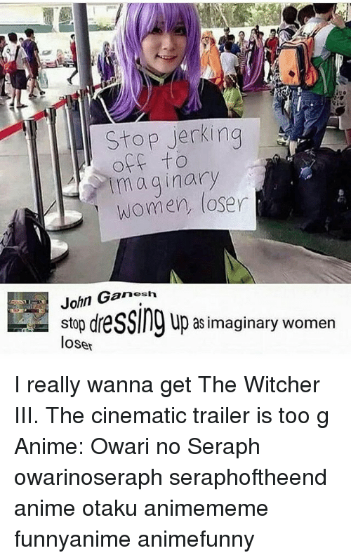 Animememe: Stop ierkina  off to  maginary  women, loser  John Ganesh  stop dre  loser  up as imaginary women I really wanna get The Witcher III. The cinematic trailer is too g Anime: Owari no Seraph owarinoseraph seraphoftheend anime otaku animememe funnyanime animefunny