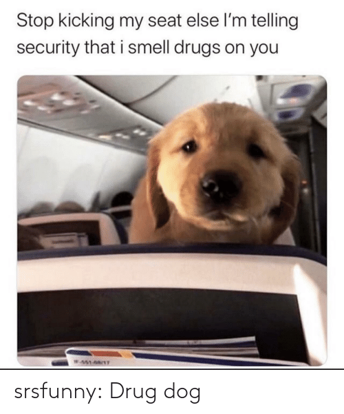 Smell: Stop kicking my seat else l'm telling  security that i smell drugs on you  W451-68/1T srsfunny:  Drug dog