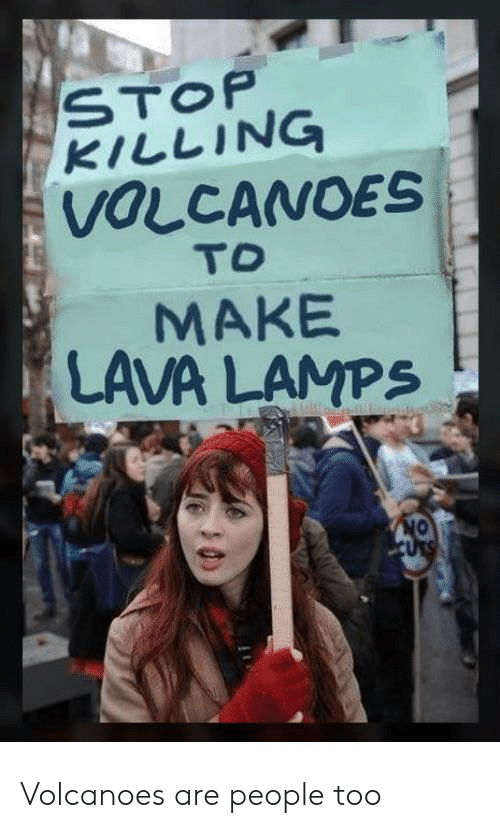 Lava, Make, and Volcanoes: STOP  KILLING  VOLCANOES  TO  MAKE  LAVA LAMPS  ON  URS Volcanoes are people too