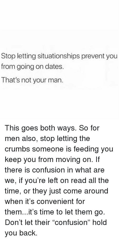 "Memes, Time, and All The: Stop letting situationships prevent you  from going on dates.  That's not your man. This goes both ways. So for men also, stop letting the crumbs someone is feeding you keep you from moving on. If there is confusion in what are we, if you're left on read all the time, or they just come around when it's convenient for them...it's time to let them go. Don't let their ""confusion"" hold you back."