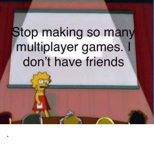 Friends, Games, and Multiplayer Games: Stop making so many  multiplayer games.  don't have friends .