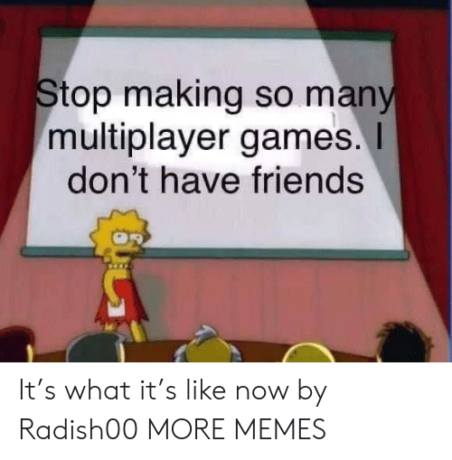 Dank, Friends, and Memes: Stop making so many  multiplayer games.  don't have friends It's what it's like now by Radish00 MORE MEMES