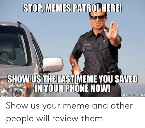 meme you: STOP,MEMES  PATROLHERE!  SHOW US THE LAST MEME YOU SAVED  IN YOUR PHONE NOW!  MEMEFUL.COM Show us your meme and other people will review them