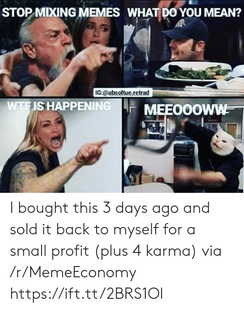 profit: STOP MIXING MEMES WHAT DO YOU MEAN?  IG:@absoltue.retrad  WTFIS HAPPENING  MEEO0OWW I bought this 3 days ago and sold it back to myself for a small profit (plus 4 karma) via /r/MemeEconomy https://ift.tt/2BRS1OI