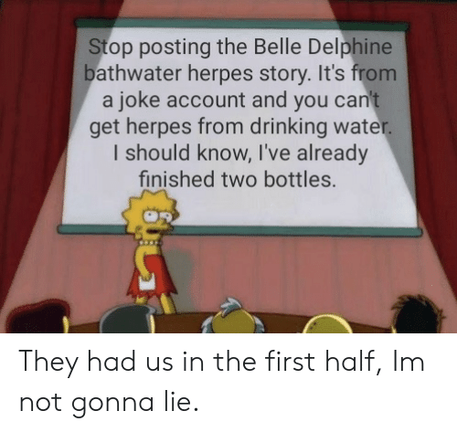 belle: Stop posting the Belle Delphine  bathwater herpes story. It's from  a joke account and you can't  get herpes from drinking water.  I should know, I've already  finished two bottles. They had us in the first half, Im not gonna lie.