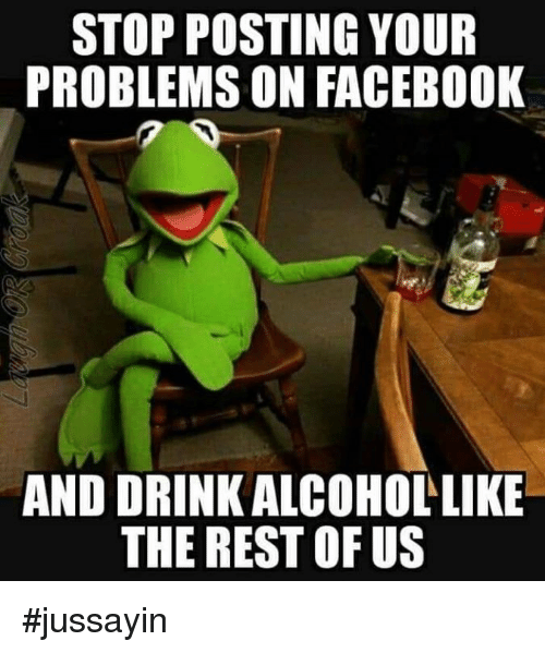 Jussayin: STOP POSTING YOUR  PROBLEMS ON FACEBOOK  AND DRINK ALCOHOLLIKE  THE REST OF US #jussayin