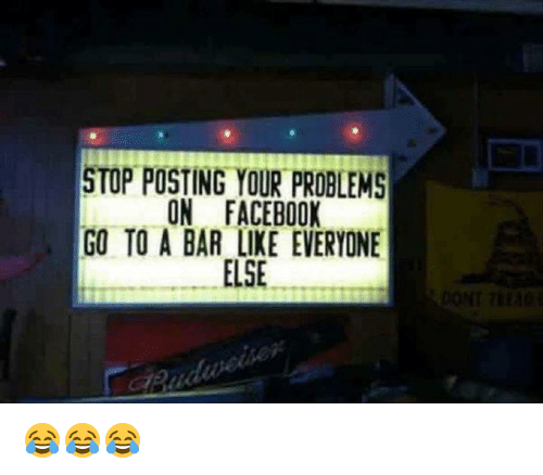 Facebook, Bar, and Donte: STOP POSTING YOUR PROBLEMS  ON FACEBOOK  GO TO A BAR LIKE EVERYONE  ELSE  DONT Tita 😂😂😂
