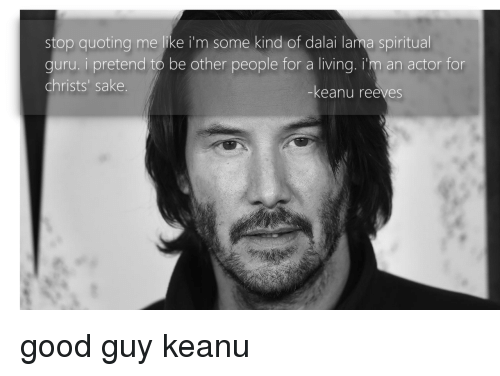 guru: stop quoting me like i'm some kind of dalai lama spiritual  guru. i pretend to be other people for a living. i'm an actor for  christs' sake  -keanu reeves good guy keanu