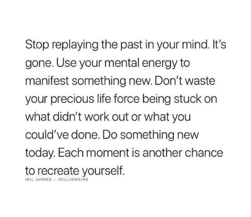 manifest: Stop replaying the past in your mind. It's  gone. Use your mental energy to  manifest something new. Don't waste  your precious life force being stuck on  what didn't work out or what you  could've done. Do something new  today. Each moment is another chance  to recreate yourself  IDIL AHMED IDILLIONAIRE