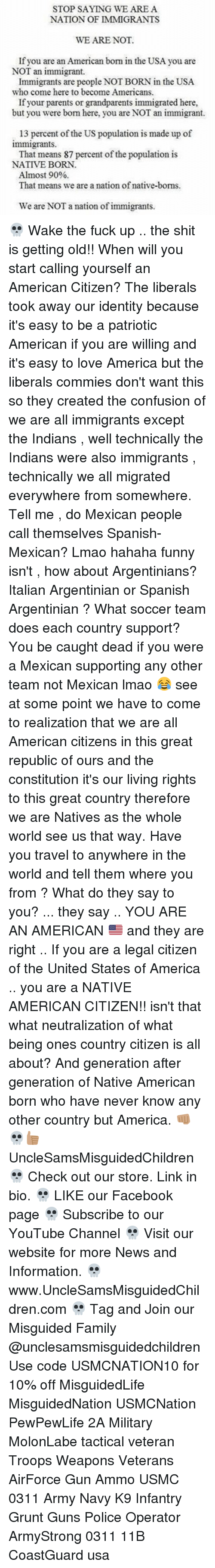 nativism: STOP SAYING WE ARE A  NATION OF IMMIGRANTS  WE ARE NOT.  If you are an American born in the USA you are  NOT an immigrant.  Immigrants are people NOTBORN in the USA.  who come here to become Americans.  If your parents or grandparents immigrated here,  but you were bom here, you are NOT an immigrant.  13 percent of the US population is made up of  immigrants.  That means 87 percent of the population is  NATIVE BORN.  Almost 90%  That means we are a nation of native-boms.  We are NOT a nation of immigrants. 💀 Wake the fuck up .. the shit is getting old!! When will you start calling yourself an American Citizen? The liberals took away our identity because it's easy to be a patriotic American if you are willing and it's easy to love America but the liberals commies don't want this so they created the confusion of we are all immigrants except the Indians , well technically the Indians were also immigrants , technically we all migrated everywhere from somewhere. Tell me , do Mexican people call themselves Spanish-Mexican? Lmao hahaha funny isn't , how about Argentinians? Italian Argentinian or Spanish Argentinian ? What soccer team does each country support? You be caught dead if you were a Mexican supporting any other team not Mexican lmao 😂 see at some point we have to come to realization that we are all American citizens in this great republic of ours and the constitution it's our living rights to this great country therefore we are Natives as the whole world see us that way. Have you travel to anywhere in the world and tell them where you from ? What do they say to you? ... they say .. YOU ARE AN AMERICAN 🇺🇸 and they are right .. If you are a legal citizen of the United States of America .. you are a NATIVE AMERICAN CITIZEN!! isn't that what neutralization of what being ones country citizen is all about? And generation after generation of Native American born who have never know any other country but America. 👊🏽💀👍🏽 UncleSamsMisguidedChildren 💀 Check out our store. Link in bio. 💀 LIKE our Facebook page 💀 Subscribe to our YouTube Channel 💀 Visit our website for more News and Information. 💀 www.UncleSamsMisguidedChildren.com 💀 Tag and Join our Misguided Family @unclesamsmisguidedchildren Use code USMCNATION10 for 10% off MisguidedLife MisguidedNation USMCNation PewPewLife 2A Military MolonLabe tactical veteran Troops Weapons Veterans AirForce Gun Ammo USMC 0311 Army Navy K9 Infantry Grunt Guns Police Operator ArmyStrong 0311 11B CoastGuard usa