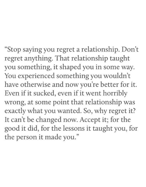 """It Sucked: """"Stop saying you regret a relationship. Don't  regret anything. That relationship taught  you something, it shaped you in some way  You experienced something you wouldn't  have otherwise and now you're better for it.  Even if it sucked, even if it went horribly  wrong, at some point that relationship was  exactly what you wanted. So, why regret it?  It can't be changed now. Accept it; for the  good it did, for the lessons it taught you, for  the person it made you."""""""