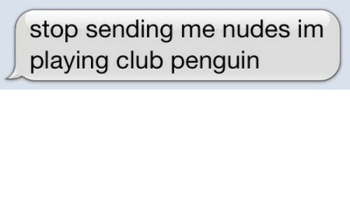 Club, Nudes, and Penguin: stop sending me nudes im  playing club penguin