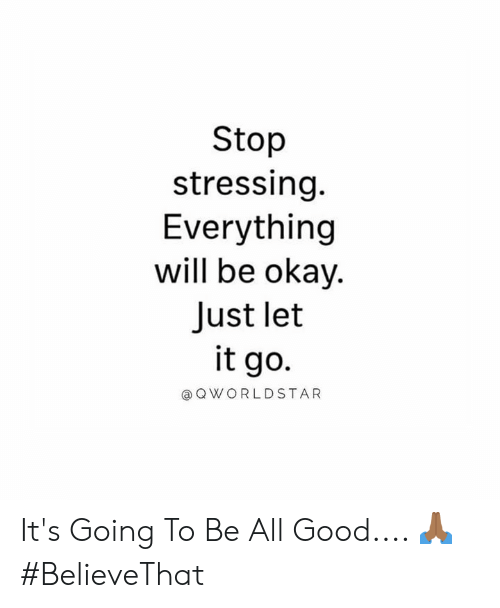 worldstar: Stop  stressing.  Everything  will be okay.  Just let  it go.  @ Q WORLDSTAR It's Going To Be All Good.... 🙏🏾 #BelieveThat