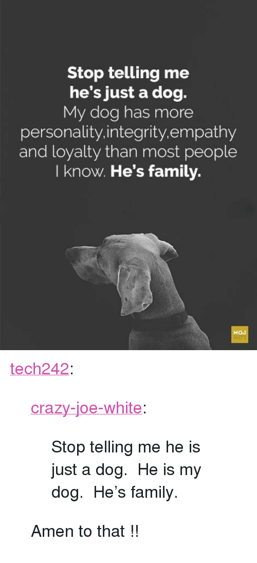 "Amen To That: Stop telling me  he's just a dog.  My dog has more  personality.integrity.empathy  and loyalty than most people  I know. He's family. <p><a href=""http://tech242.tumblr.com/post/172945134479/crazy-joe-white-stop-telling-me-he-is-just-a"" class=""tumblr_blog"">tech242</a>:</p>  <blockquote><p><a href=""https://crazy-joe-white.tumblr.com/post/172691138482/stop-telling-me-he-is-just-a-dog-he-is-my-dog"" class=""tumblr_blog"">crazy-joe-white</a>:</p><blockquote><p>Stop telling me he is just a dog.  He is my dog.  He's family.<br/></p></blockquote> <p style="""">Amen to that !! </p></blockquote>"