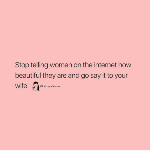 Beautiful, Internet, and Say It: Stop telling women on the internet how  beautiful they are and go say it to your  @fuckboysfailures