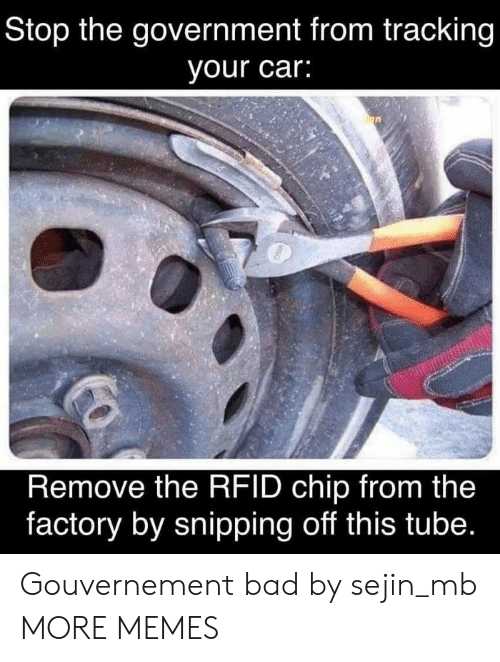 tracking: Stop the government from tracking  your car:  Remove the RFID chip from the  factory by snipping off this tube. Gouvernement bad by sejin_mb MORE MEMES