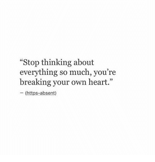 "Absent: ""Stop thinking about  everything so much, you're  breaking your own heart.""  - (https-absent)  05"
