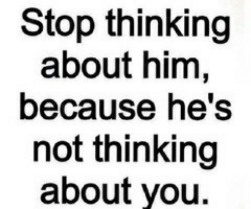 Because Hes: Stop thinking  about him,  because he's  not thinking  about you.