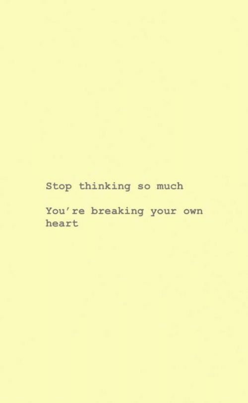 Heart, Own, and Breaking: Stop thinking so much  You're breaking your own  heart