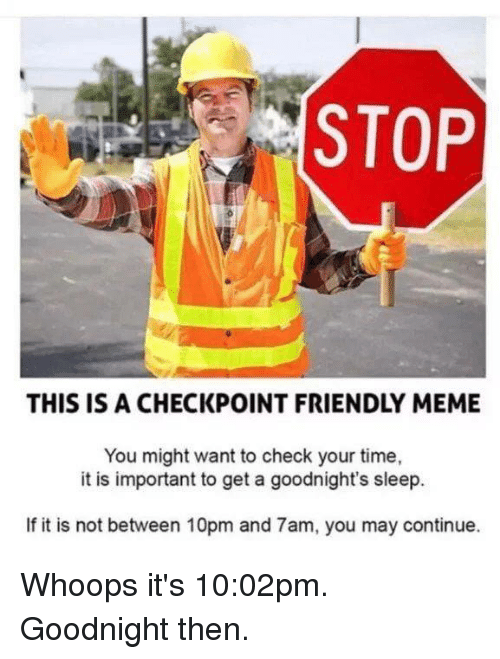 Dank, Meme, and Time: STOP  THIS IS A CHECKPOINT FRIENDLY MEME  You might want to check your time,  it is important to get a goodnight's sleep.  If it is not between 10pm and 7am, you may continue. Whoops it's 10:02pm. Goodnight then.