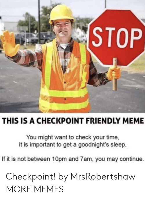 meme you: STOP  THIS IS A CHECKPOINT FRIENDLY MEME  You might want to check your time,  it is important to get a goodnight's sleep  If it is not between 10pm and 7am, you may continue. Checkpoint! by MrsRobertshaw MORE MEMES