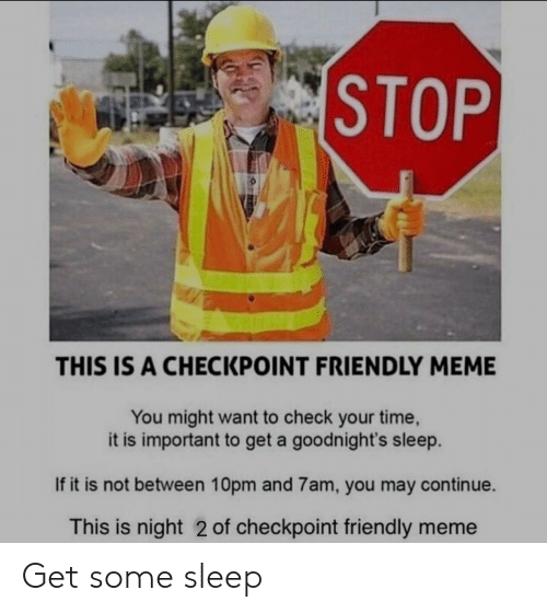 meme you: STOP  THIS IS A CHECKPOINT FRIENDLY MEME  You might want to check your time,  it is important to get a goodnight's sleep.  If it is not between 10pm and 7am, you may continue.  This is night 2 of checkpoint friendly meme Get some sleep