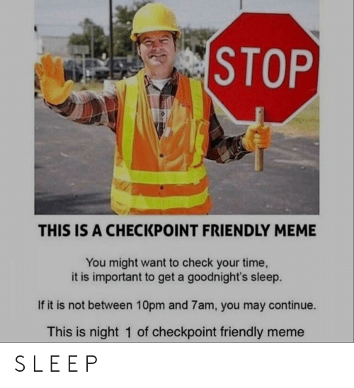 meme you: STOP  THIS IS A CHECKPOINT FRIENDLY MEME  You might want to check your time  it is important to get a goodnight's sleep.  If it is not between 10pm and 7am, you may continue.  This is night 1 of checkpoint friendly meme S L E E P