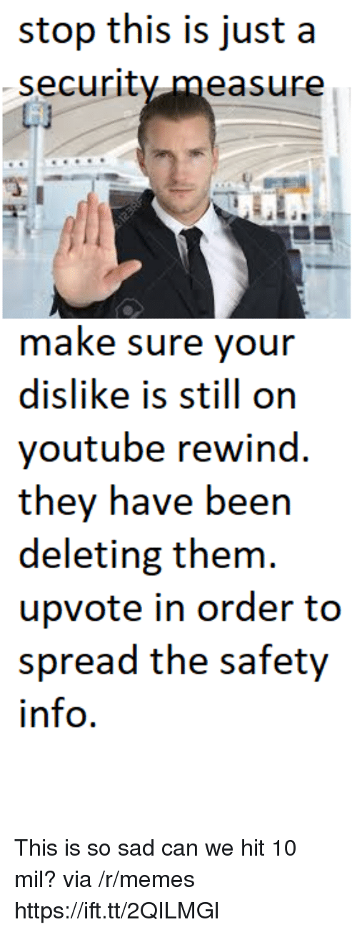 Memes, youtube.com, and Sad: stop this is just a  securitv.measure  make sure your  dislike is still on  youtube rewind.  they have been  deleting them  upvote in order to  spread the safety  info. This is so sad can we hit 10 mil? via /r/memes https://ift.tt/2QILMGl