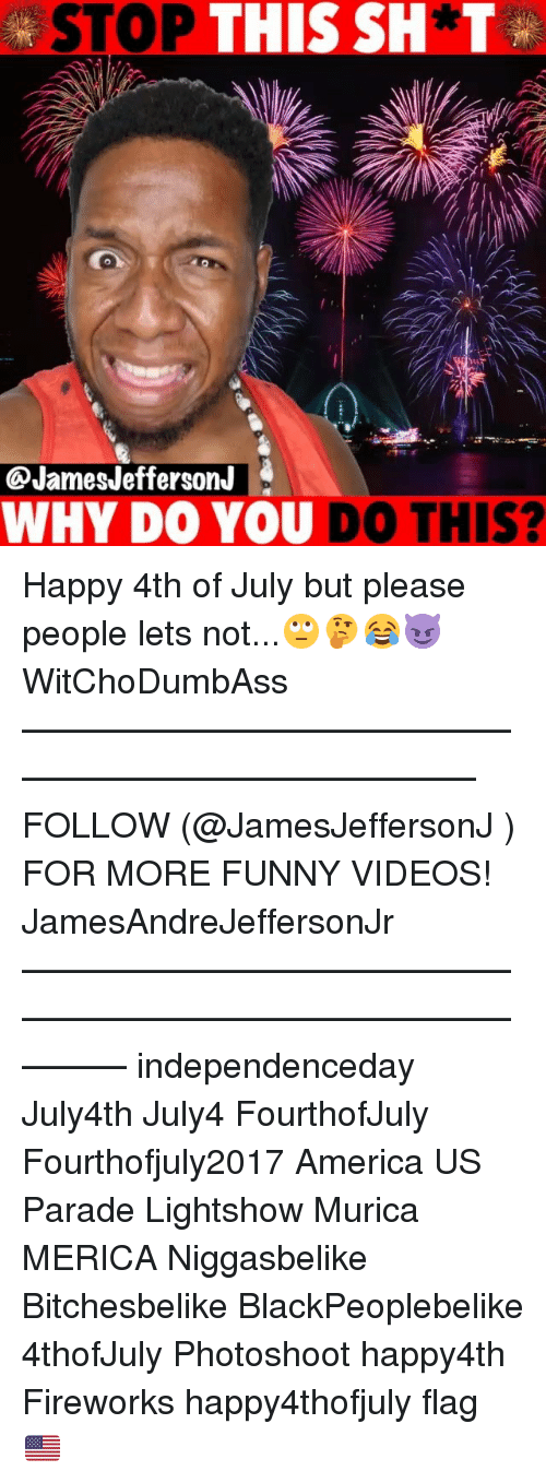 America, Funny, and Memes: STOP THIS SH*T  @JamesJefferson.J  WHY DO YOU DO THIS? Happy 4th of July but please people lets not...🙄🤔😂😈 WitChoDumbAss ——————————————————————————— FOLLOW (@JamesJeffersonJ ) FOR MORE FUNNY VIDEOS! JamesAndreJeffersonJr ——————————————————————————————— independenceday July4th July4 FourthofJuly Fourthofjuly2017 America US Parade Lightshow Murica MERICA Niggasbelike Bitchesbelike BlackPeoplebelike 4thofJuly Photoshoot happy4th Fireworks happy4thofjuly flag 🇺🇸