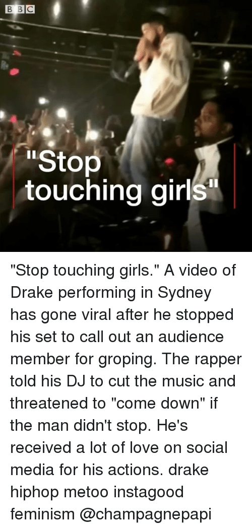 "groping: Stop  touching girls ""Stop touching girls."" A video of Drake performing in Sydney has gone viral after he stopped his set to call out an audience member for groping. The rapper told his DJ to cut the music and threatened to ""come down"" if the man didn't stop. He's received a lot of love on social media for his actions. drake hiphop metoo instagood feminism @champagnepapi"