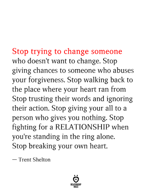 trent: Stop trying to change someone  who doesn't want to change. Stop  giving chances to someone who abuses  your forgiveness. Stop walking back to  the place where your heart ran from  Stop trusting their words and ignoring  their action. Stop giving your all to a  person who gives you nothing. Stop  fighting for a RELATIONSHIP when  you're standing in the ring alone  Stop breaking your own heart.  - Trent Shelton  RELATIONSHIP  RULES