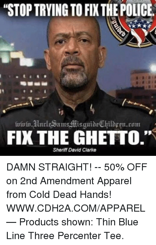 "cold-dead-hands: ""STOP TRYING TO FIXTHE POLICE.  FIX THE GHETTO.""  Sheriff David Clarke DAMN STRAIGHT! -- 50% OFF on 2nd Amendment Apparel from Cold Dead Hands! WWW.CDH2A.COM/APPAREL   — Products shown: Thin Blue Line Three Percenter Tee."
