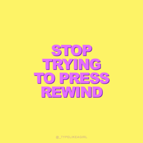 Press, Stop, and Rewind: STOP  TRYING  TO PRESS  REWIND  @_TYPELIKEAGIRL