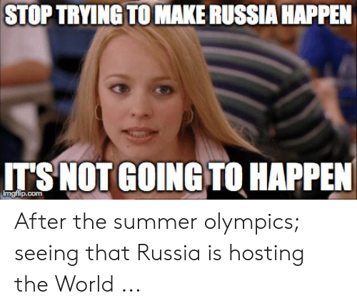 Summer Memes 2018: STOP TRYING TOMAKE RUSSIA HAPPEN  IT S NOT GOING TO HAPPEN  imgfip.conm After the summer olympics; seeing that Russia is hosting the World ...