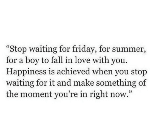 Fall, Friday, and Love: Stop waiting for friday, for summer,  for a boy to fall in love with you.  Happiness is achieved when you stop  waiting for it and make something of  the moment you're in right now.""