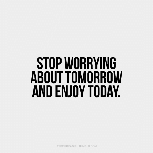 Tumblr, Today, and Tomorrow: STOP WORRYING  ABOUT TOMORROW  AND ENJOY TODAY.  TYPELIKEAGIRL.TUMBLR.COM