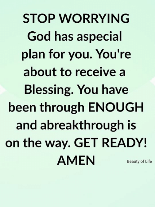 amen: STOP WORRYING  God has aspecial  plan for you. You're  about to receive a  Blessing. You have  been through ENOUGH  and abreakthrough is  on the way. GET READY!  AMEN  Beauty of Life