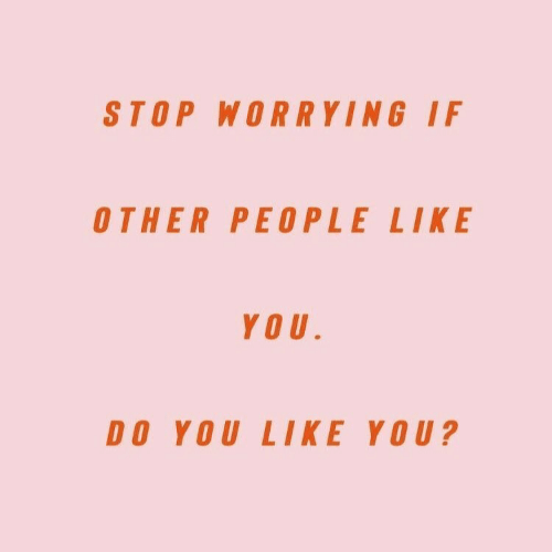 You, Stop, and Like: STOP WORRYING IF  OTHER PEOPLE LIKE  YOU  DO YOU LIKE YOU?