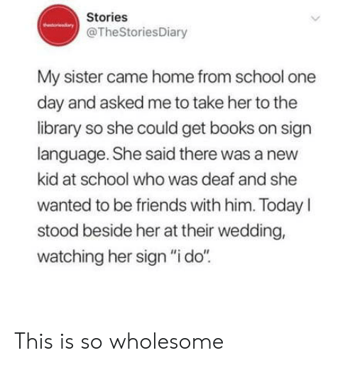 """new kid: Stories  @TheStoriesDiary  My sister came home from school one  day and asked me to take her to the  library so she could get books on sign  language. She said there was a new  kid at school who was deaf and she  wanted to be friends with him. TodayI  stood beside her at their wedding,  watching her sign """"i do""""  > This is so wholesome"""