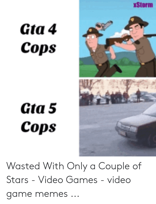 Wasted Gta: Storm  Gta 4  Cops  Gta 5  Cops Wasted With Only a Couple of Stars - Video Games - video game memes ...
