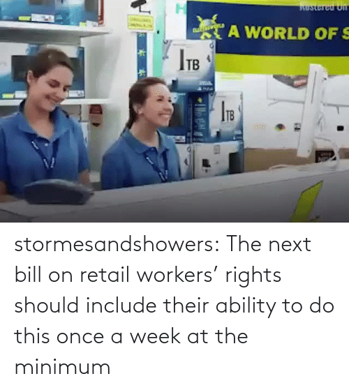 week: stormesandshowers: The next bill on retail workers' rights should include their ability to do this once a week at the minimum