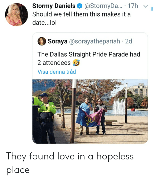 Straight Pride: @StormyDa...17h  Stormy Daniels  Should we tell them this makes it a  date...lol  Soraya @sorayathepariah 2d  The Dallas Straight Pride Parade had  2 attendees  Visa denna tråd They found love in a hopeless place