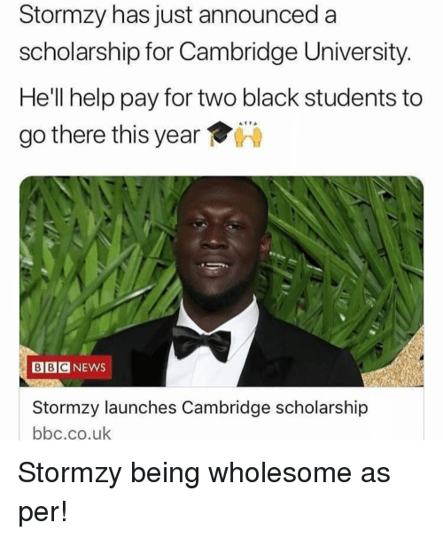 as per: Stormzy has just announced a  scholarship for Cambridge University.  He'll help pay for two black students to  go there this year  BBC NEWS  Stormzy launches Cambridge scholarship  bbc.co.uk Stormzy being wholesome as per!