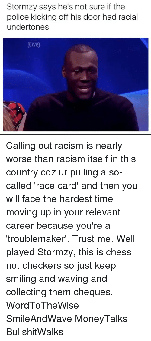 Race Card: Stormzy says he's not sure if the  police kicking off his door had racial  undertones  LIVE Calling out racism is nearly worse than racism itself in this country coz ur pulling a so-called 'race card' and then you will face the hardest time moving up in your relevant career because you're a 'troublemaker'. Trust me. Well played Stormzy, this is chess not checkers so just keep smiling and waving and collecting them cheques. WordToTheWise SmileAndWave MoneyTalks BullshitWalks