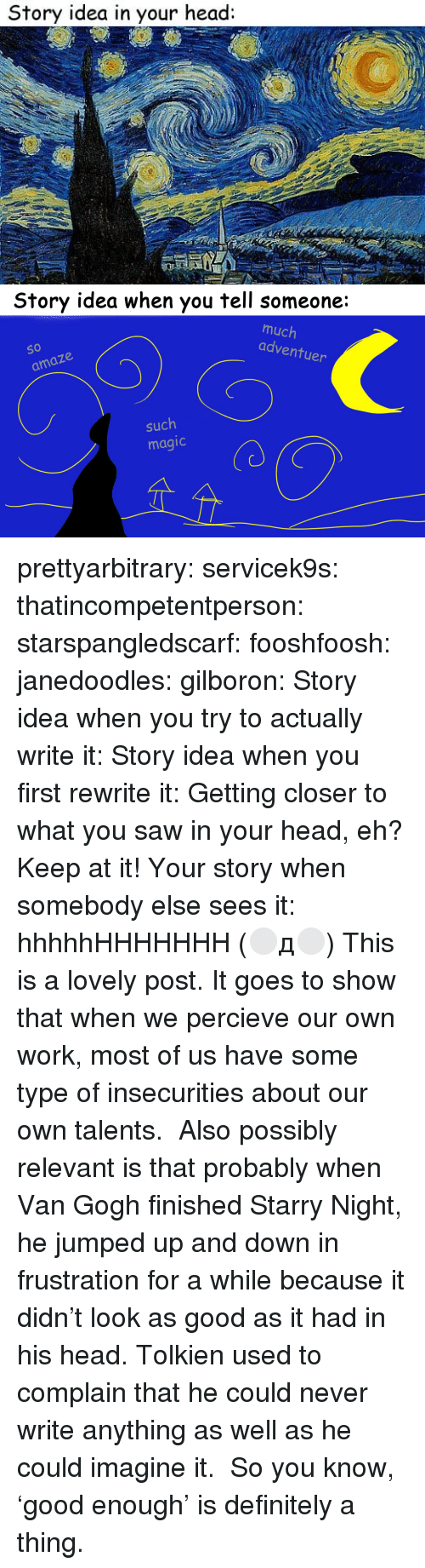 amaze: Story idea in your head:   Story idea when you tell someone:  much  adventu  So  O 10  er  amaze  such  magic prettyarbitrary: servicek9s:  thatincompetentperson:  starspangledscarf:  fooshfoosh:  janedoodles:  gilboron:  Story idea when you try to actually write it:  Story idea when you first rewrite it:  Getting closer to what you saw in your head, eh? Keep at it!  Your story when somebody else sees it:      hhhhhHHHHHHH  (⚪д⚪)  This is a lovely post. It goes to show that when we percieve our own work, most of us have some type of insecurities about our own talents.   Also possibly relevant is that probably when Van Gogh finished Starry Night, he jumped up and down in frustration for a while because it didn't look as good as it had in his head. Tolkien used to complain that he could never write anything as well as he could imagine it.  So you know, 'good enough' is definitely a thing.