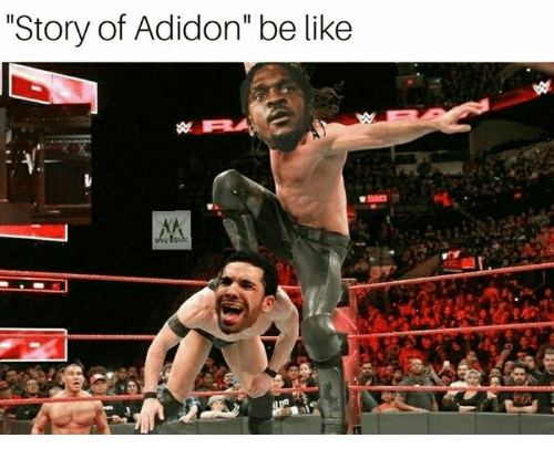 "Be Like, World Wrestling Entertainment, and Story: ""Story of Adidon"" be like"