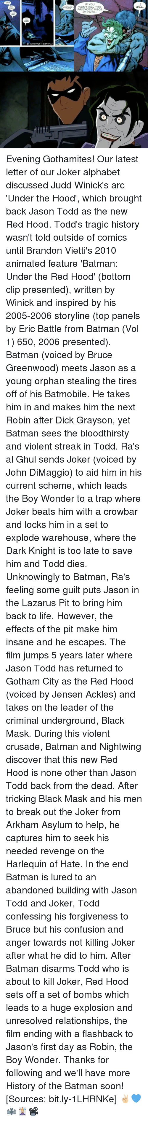 crowbar: STORY OFTHE BATMAN  WON'T KILL THIS  PSYCHOTIC PIECE  WILL. Evening Gothamites! Our latest letter of our Joker alphabet discussed Judd Winick's arc 'Under the Hood', which brought back Jason Todd as the new Red Hood. Todd's tragic history wasn't told outside of comics until Brandon Vietti's 2010 animated feature 'Batman: Under the Red Hood' (bottom clip presented), written by Winick and inspired by his 2005-2006 storyline (top panels by Eric Battle from Batman (Vol 1) 650, 2006 presented). Batman (voiced by Bruce Greenwood) meets Jason as a young orphan stealing the tires off of his Batmobile. He takes him in and makes him the next Robin after Dick Grayson, yet Batman sees the bloodthirsty and violent streak in Todd. Ra's al Ghul sends Joker (voiced by John DiMaggio) to aid him in his current scheme, which leads the Boy Wonder to a trap where Joker beats him with a crowbar and locks him in a set to explode warehouse, where the Dark Knight is too late to save him and Todd dies. Unknowingly to Batman, Ra's feeling some guilt puts Jason in the Lazarus Pit to bring him back to life. However, the effects of the pit make him insane and he escapes. The film jumps 5 years later where Jason Todd has returned to Gotham City as the Red Hood (voiced by Jensen Ackles) and takes on the leader of the criminal underground, Black Mask. During this violent crusade, Batman and Nightwing discover that this new Red Hood is none other than Jason Todd back from the dead. After tricking Black Mask and his men to break out the Joker from Arkham Asylum to help, he captures him to seek his needed revenge on the Harlequin of Hate. In the end Batman is lured to an abandoned building with Jason Todd and Joker, Todd confessing his forgiveness to Bruce but his confusion and anger towards not killing Joker after what he did to him. After Batman disarms Todd who is about to kill Joker, Red Hood sets off a set of bombs which leads to a huge explosion and unresolved relationships, the film en
